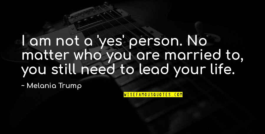 Gorean Kur Quotes By Melania Trump: I am not a 'yes' person. No matter