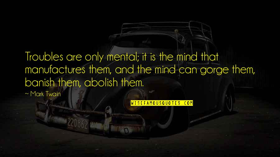 Gorges Quotes By Mark Twain: Troubles are only mental; it is the mind