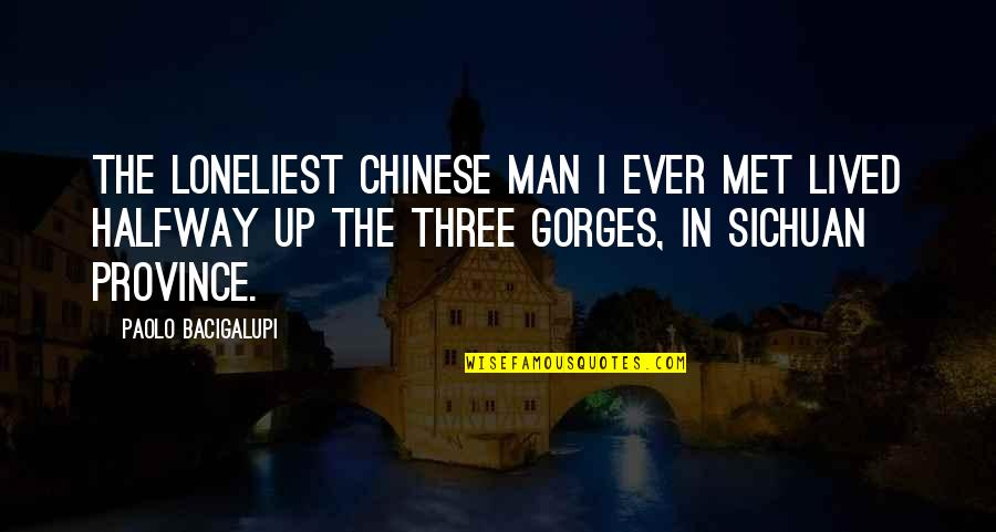 Gorges Quotes By Paolo Bacigalupi: The loneliest Chinese man I ever met lived