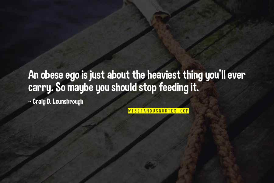 Gorging Quotes By Craig D. Lounsbrough: An obese ego is just about the heaviest