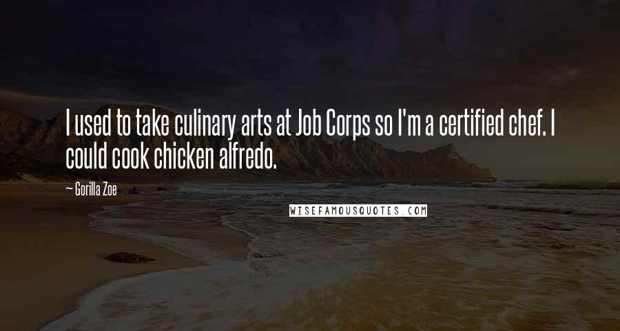 Gorilla Zoe quotes: I used to take culinary arts at Job Corps so I'm a certified chef. I could cook chicken alfredo.
