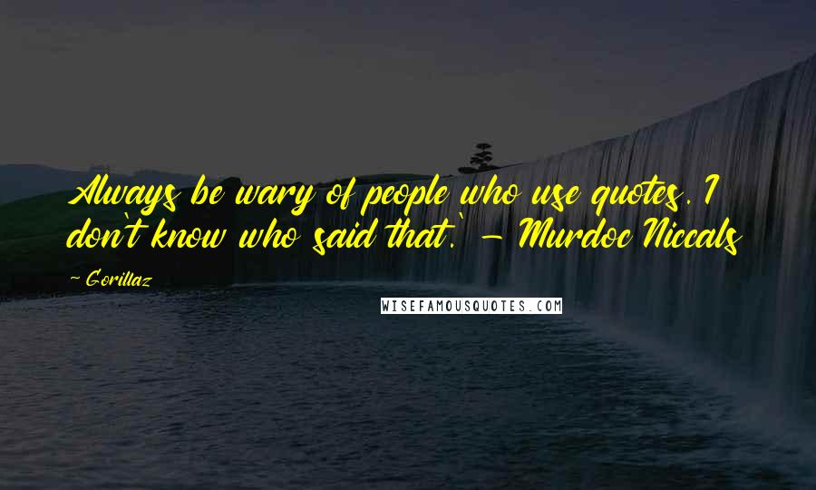 Gorillaz quotes: Always be wary of people who use quotes. I don't know who said that.' - Murdoc Niccals