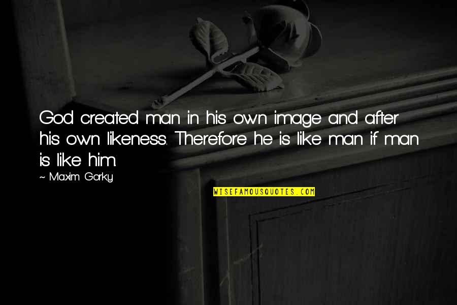Gorky Maxim Quotes By Maxim Gorky: God created man in his own image and