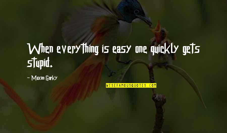 Gorky Maxim Quotes By Maxim Gorky: When everything is easy one quickly gets stupid.