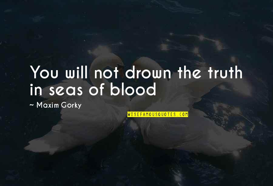 Gorky Maxim Quotes By Maxim Gorky: You will not drown the truth in seas