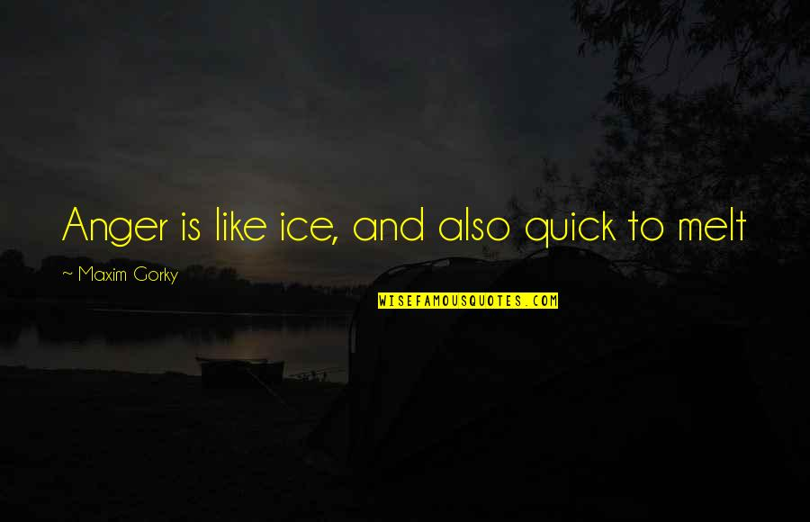 Gorky Maxim Quotes By Maxim Gorky: Anger is like ice, and also quick to