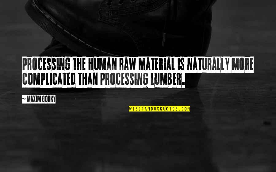 Gorky Maxim Quotes By Maxim Gorky: Processing the human raw material is naturally more