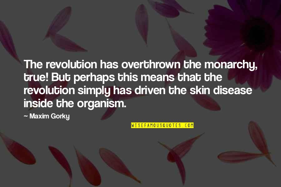 Gorky Maxim Quotes By Maxim Gorky: The revolution has overthrown the monarchy, true! But