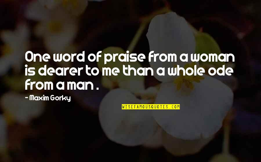 Gorky Maxim Quotes By Maxim Gorky: One word of praise from a woman is