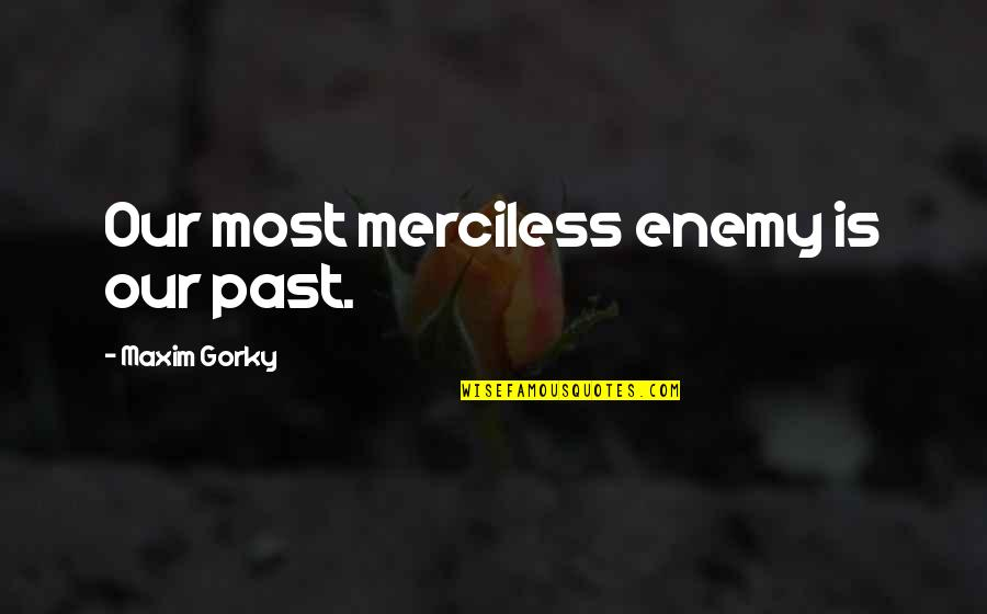 Gorky Maxim Quotes By Maxim Gorky: Our most merciless enemy is our past.