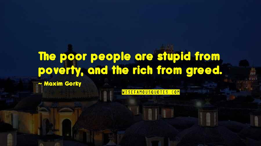 Gorky Maxim Quotes By Maxim Gorky: The poor people are stupid from poverty, and