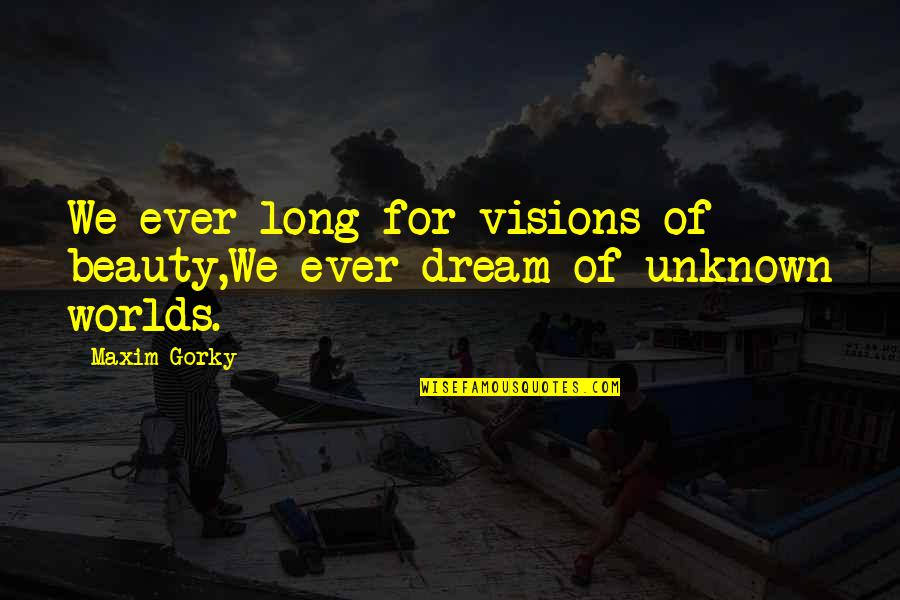 Gorky Maxim Quotes By Maxim Gorky: We ever long for visions of beauty,We ever
