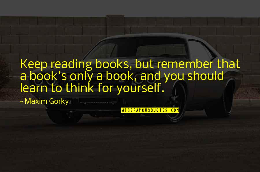 Gorky Maxim Quotes By Maxim Gorky: Keep reading books, but remember that a book's