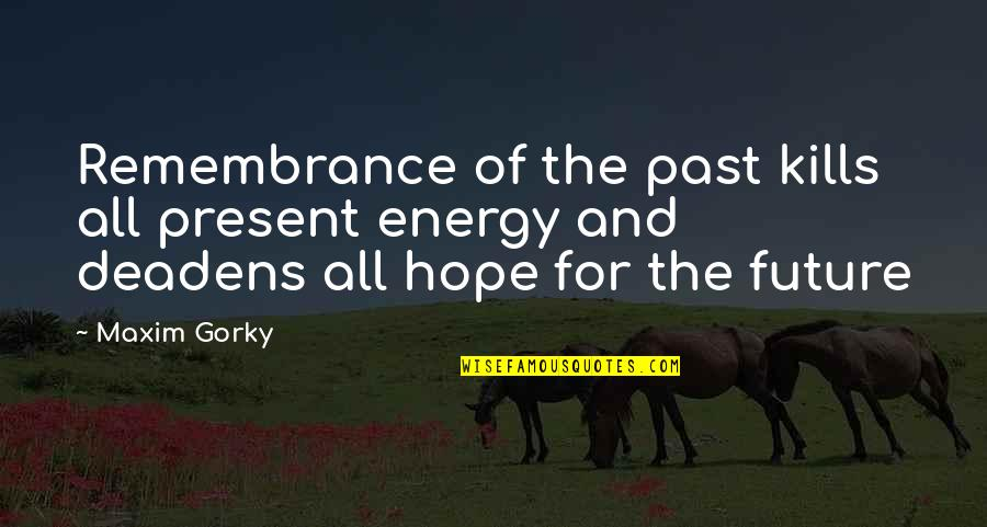 Gorky Maxim Quotes By Maxim Gorky: Remembrance of the past kills all present energy