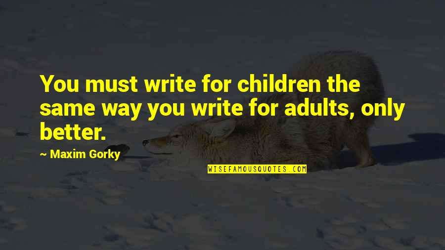 Gorky Maxim Quotes By Maxim Gorky: You must write for children the same way