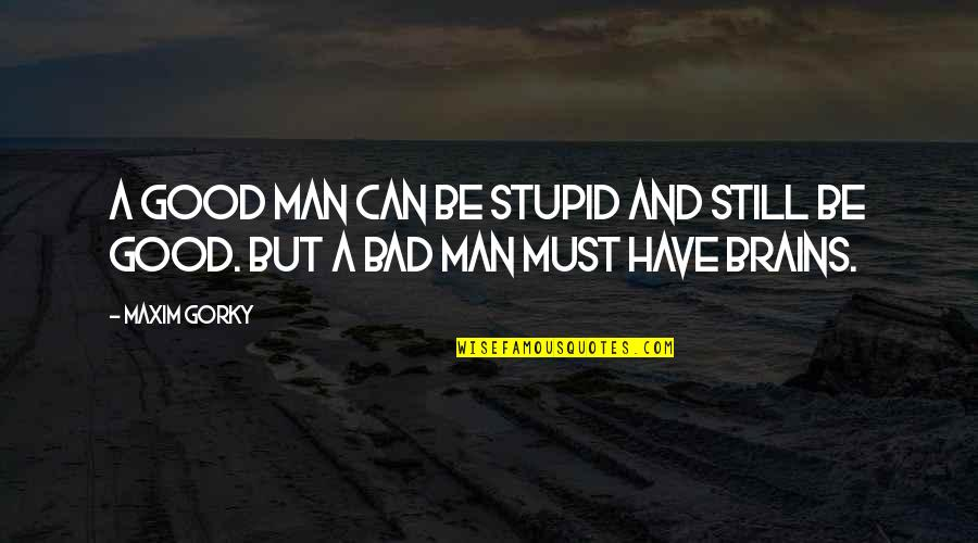 Gorky Maxim Quotes By Maxim Gorky: A good man can be stupid and still