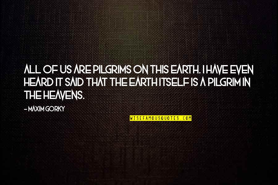 Gorky Maxim Quotes By Maxim Gorky: All of us are pilgrims on this earth.