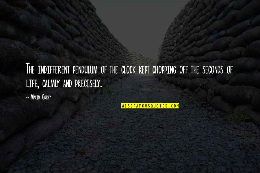 Gorky Maxim Quotes By Maxim Gorky: The indifferent pendulum of the clock kept chopping