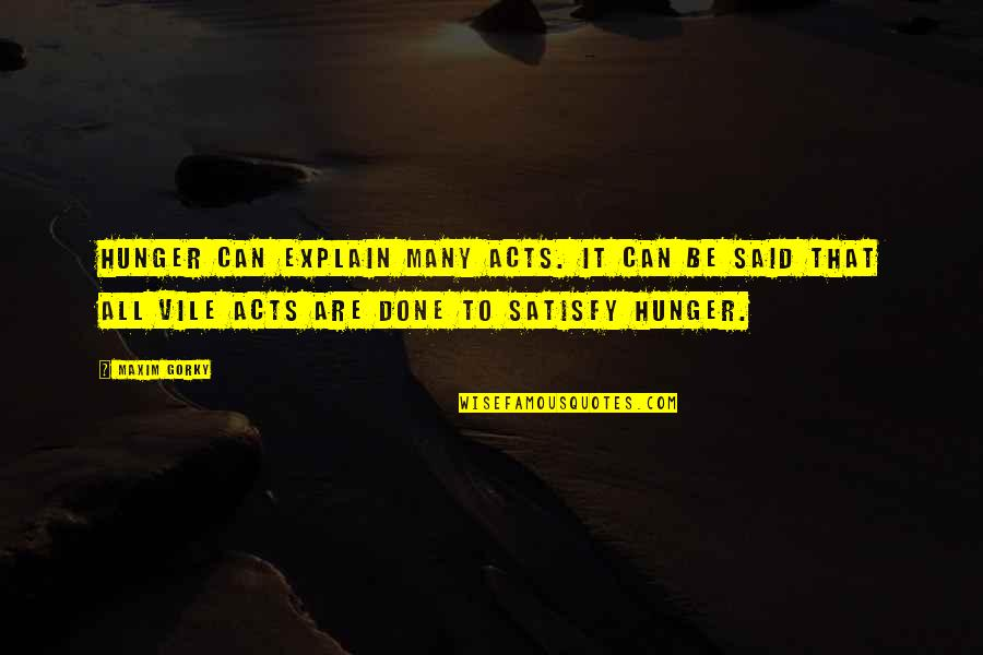 Gorky Maxim Quotes By Maxim Gorky: Hunger can explain many acts. It can be