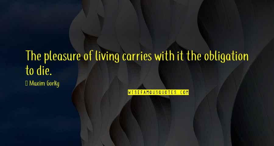 Gorky Maxim Quotes By Maxim Gorky: The pleasure of living carries with it the