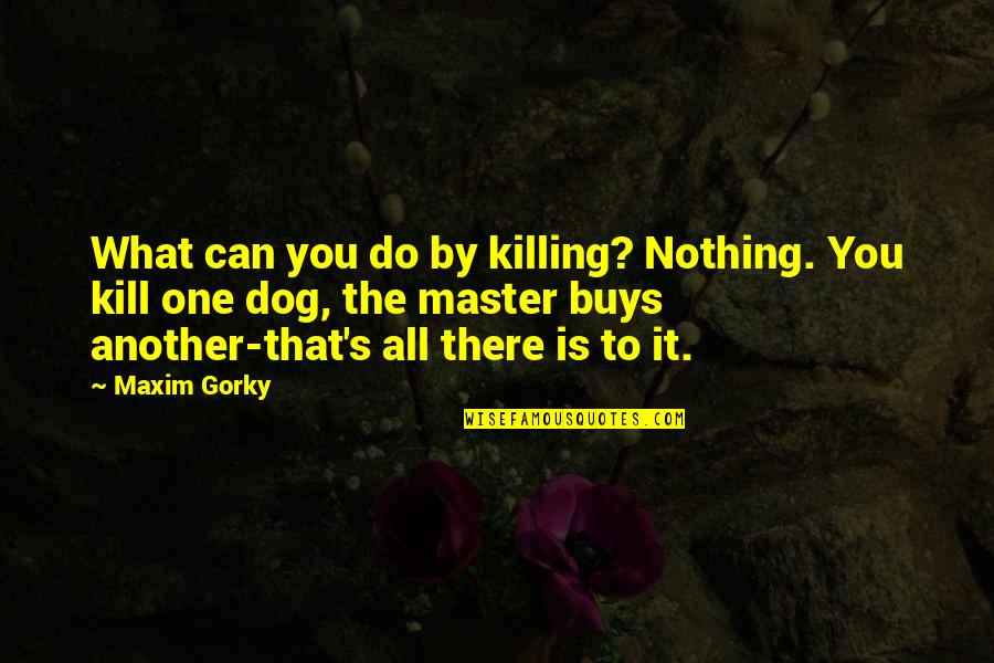 Gorky Maxim Quotes By Maxim Gorky: What can you do by killing? Nothing. You