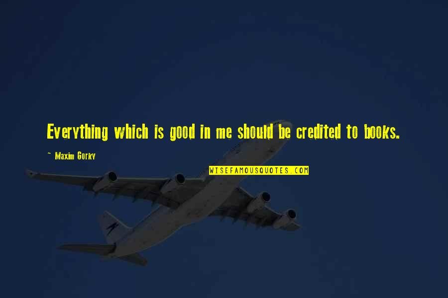 Gorky Maxim Quotes By Maxim Gorky: Everything which is good in me should be