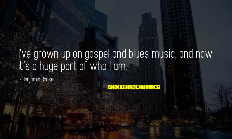 Gospel Music Quotes By Benjamin Booker: I've grown up on gospel and blues music,