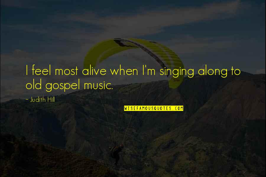Gospel Music Quotes By Judith Hill: I feel most alive when I'm singing along