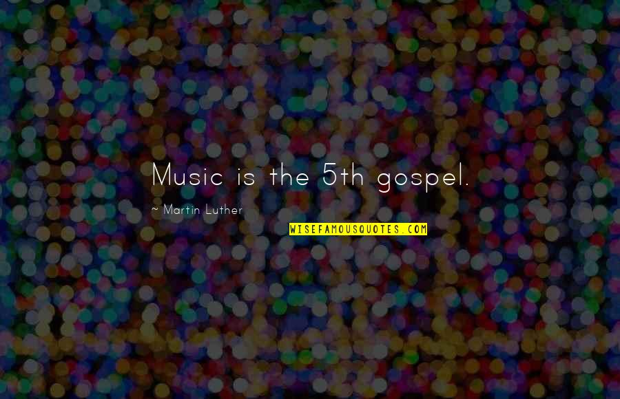 Gospel Music Quotes By Martin Luther: Music is the 5th gospel.