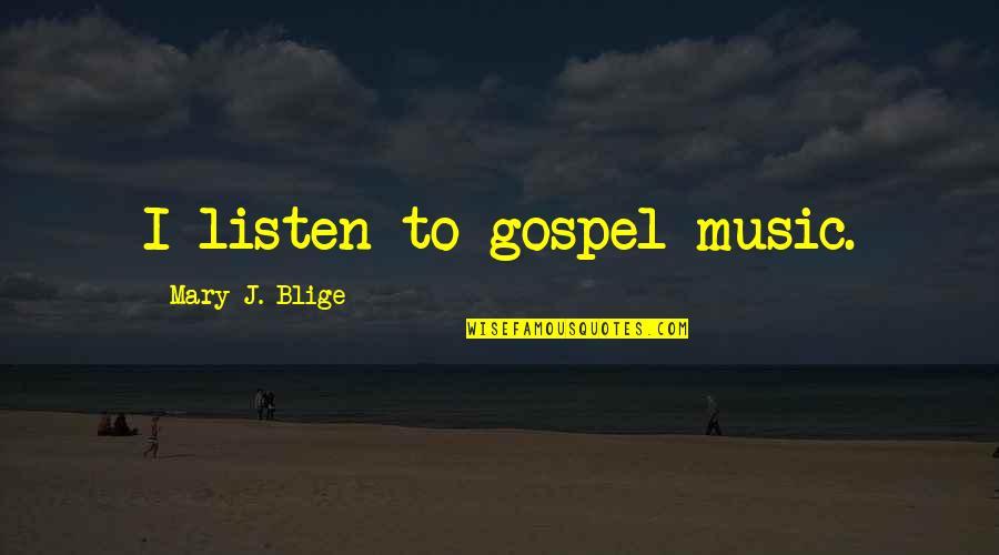 Gospel Music Quotes By Mary J. Blige: I listen to gospel music.
