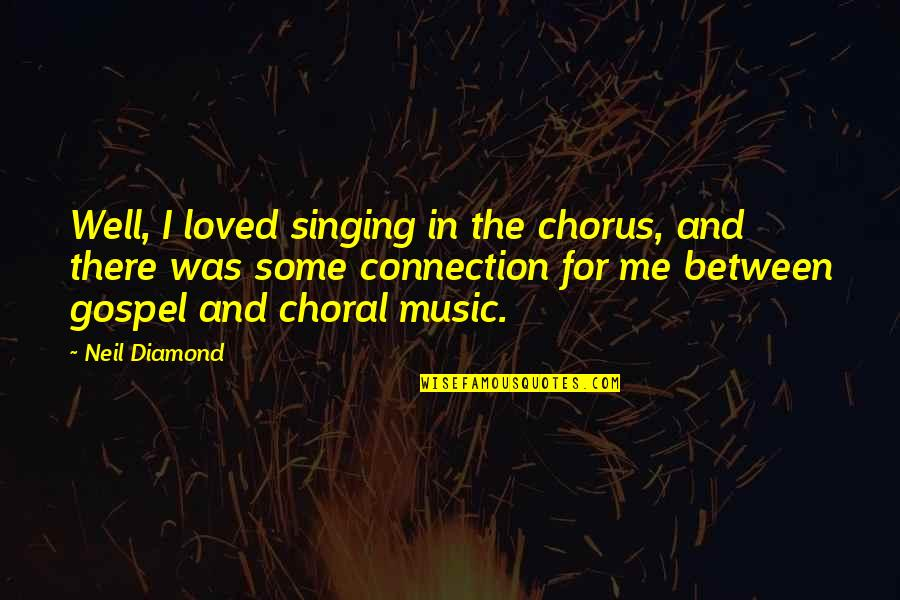 Gospel Music Quotes By Neil Diamond: Well, I loved singing in the chorus, and