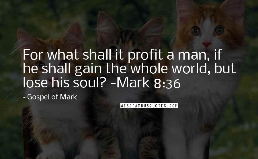 Gospel Of Mark quotes: For what shall it profit a man, if he shall gain the whole world, but lose his soul? -Mark 8:36