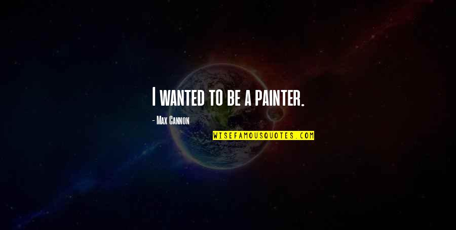 Gossip Girl Season 5 Finale Quotes By Max Cannon: I wanted to be a painter.