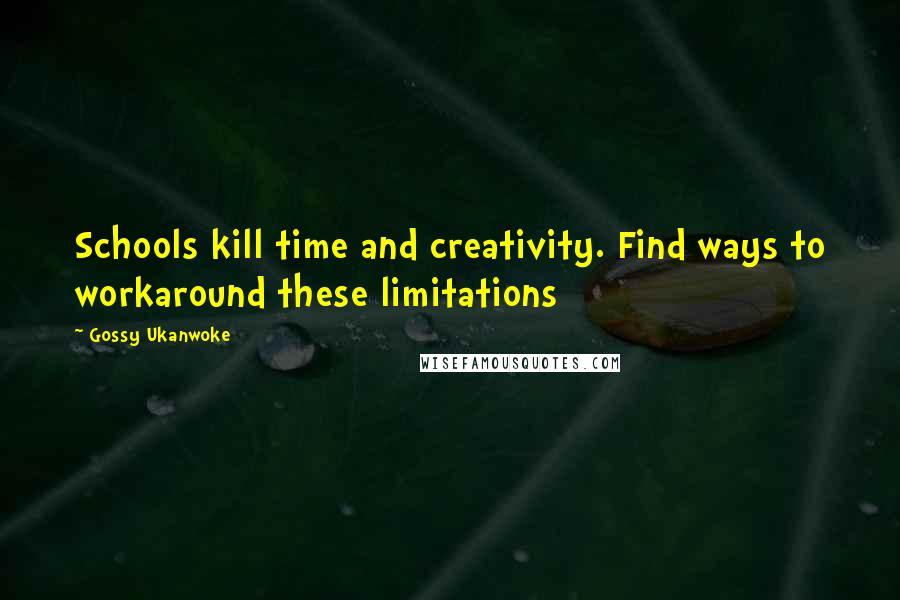 Gossy Ukanwoke quotes: Schools kill time and creativity. Find ways to workaround these limitations
