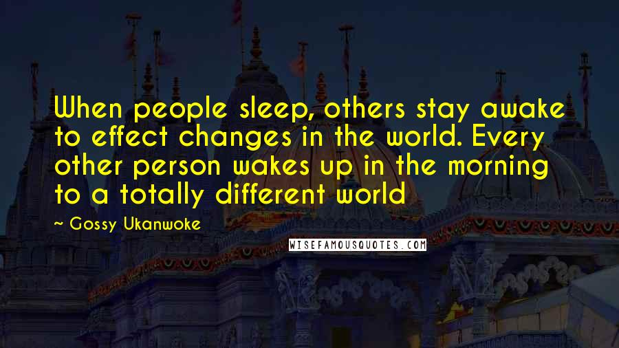 Gossy Ukanwoke quotes: When people sleep, others stay awake to effect changes in the world. Every other person wakes up in the morning to a totally different world