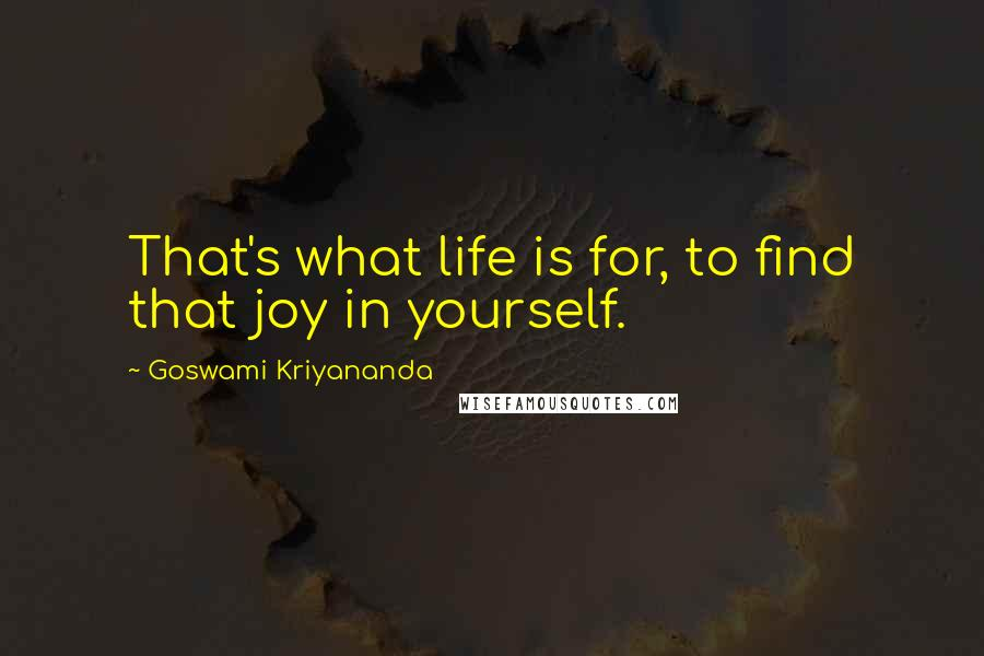 Goswami Kriyananda quotes: That's what life is for, to find that joy in yourself.