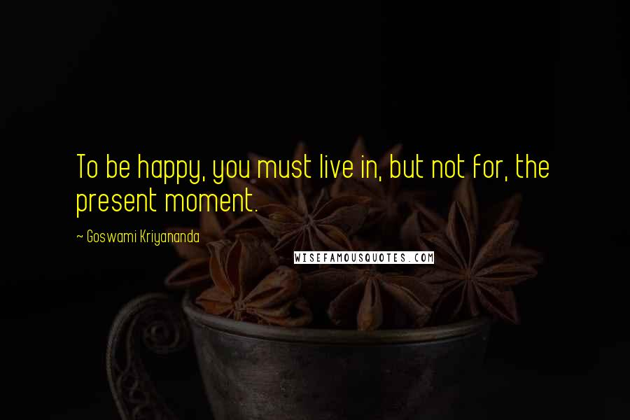 Goswami Kriyananda quotes: To be happy, you must live in, but not for, the present moment.
