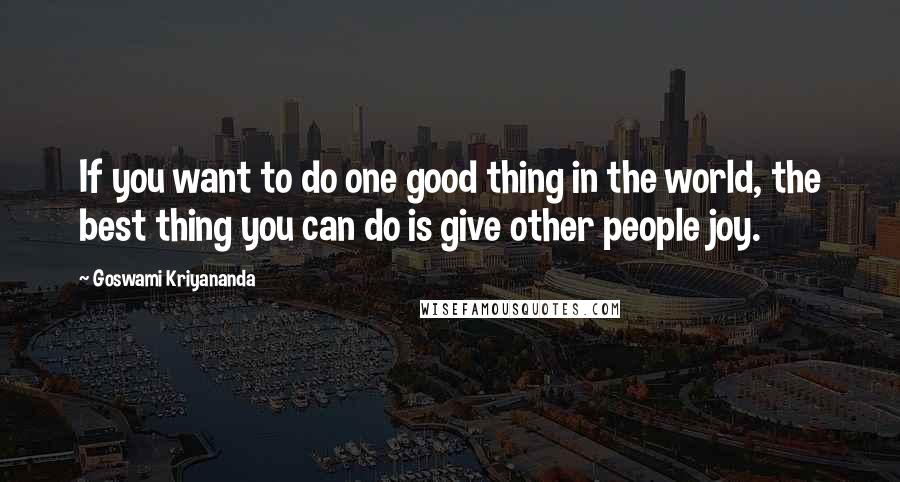 Goswami Kriyananda quotes: If you want to do one good thing in the world, the best thing you can do is give other people joy.
