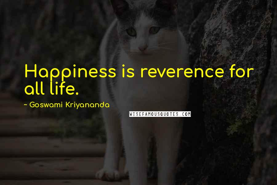 Goswami Kriyananda quotes: Happiness is reverence for all life.