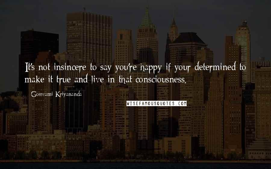 Goswami Kriyananda quotes: It's not insincere to say you're happy if your determined to make it true and live in that consciousness.