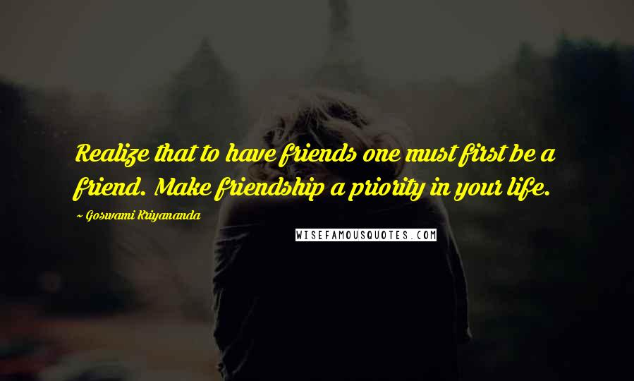 Goswami Kriyananda quotes: Realize that to have friends one must first be a friend. Make friendship a priority in your life.