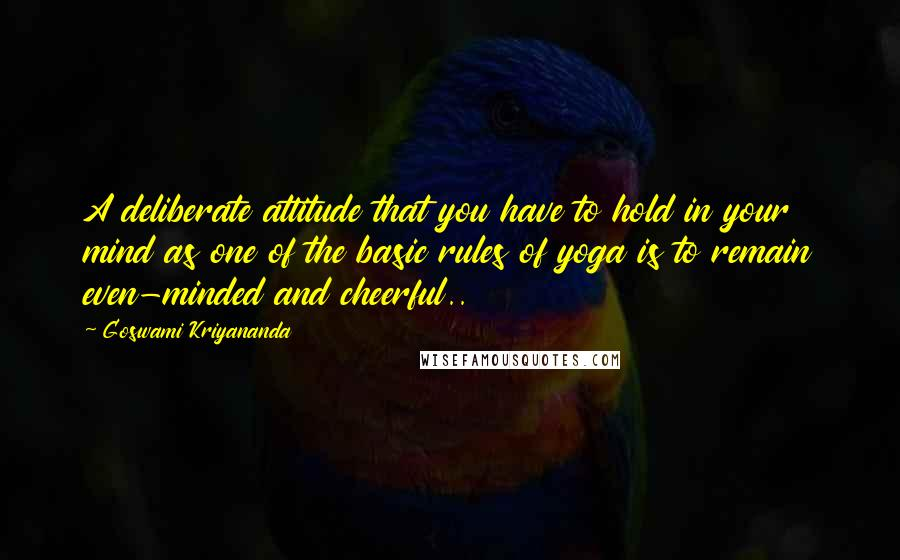 Goswami Kriyananda quotes: A deliberate attitude that you have to hold in your mind as one of the basic rules of yoga is to remain even-minded and cheerful..