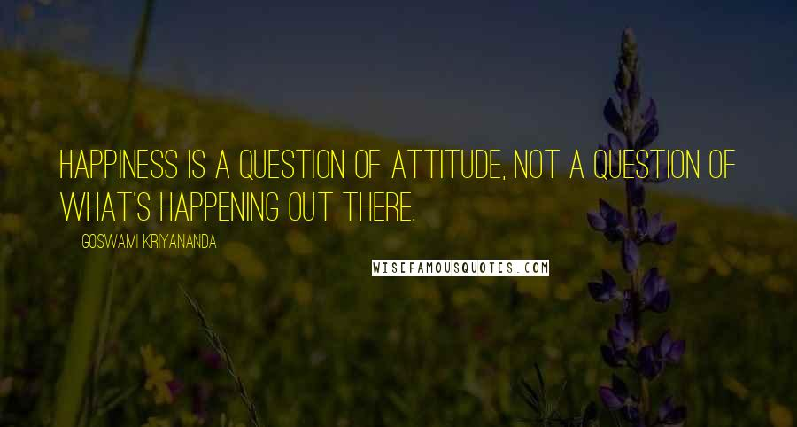 Goswami Kriyananda quotes: Happiness is a question of attitude, not a question of what's happening out there.