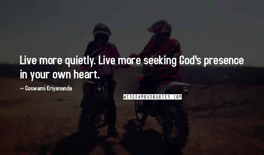 Goswami Kriyananda quotes: Live more quietly. Live more seeking God's presence in your own heart.