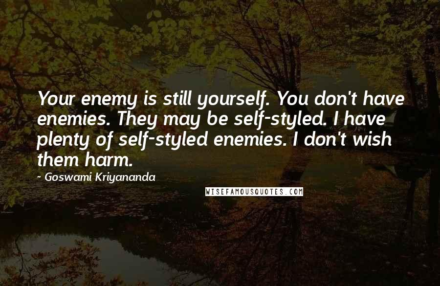Goswami Kriyananda quotes: Your enemy is still yourself. You don't have enemies. They may be self-styled. I have plenty of self-styled enemies. I don't wish them harm.