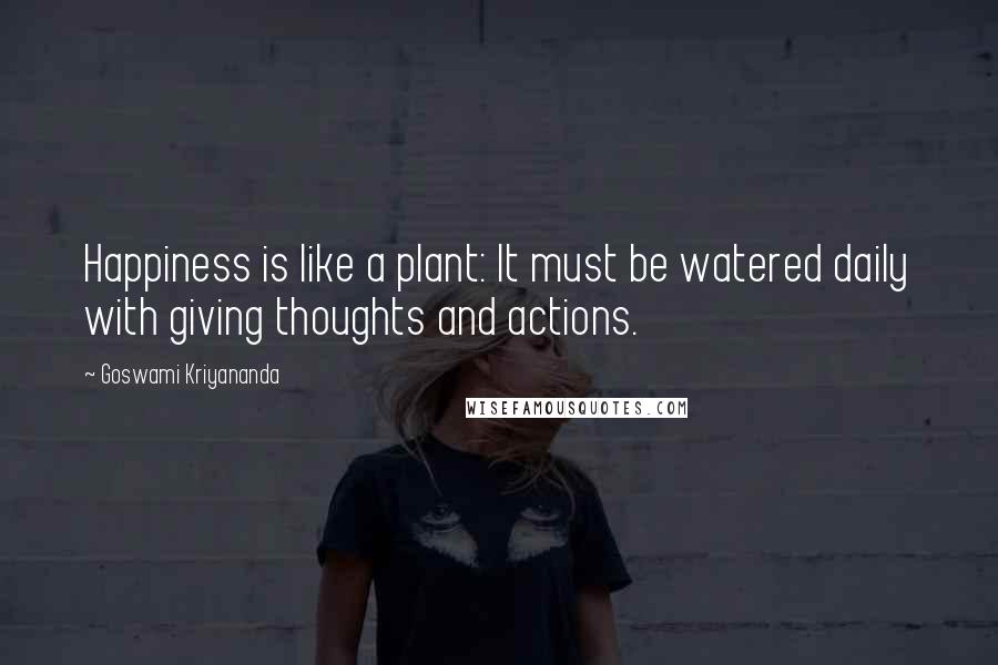 Goswami Kriyananda quotes: Happiness is like a plant: It must be watered daily with giving thoughts and actions.