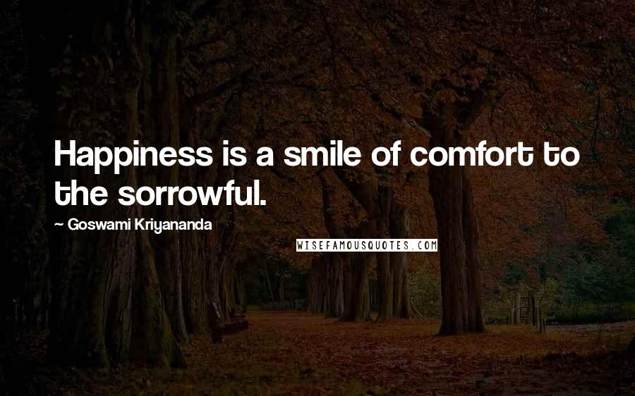 Goswami Kriyananda quotes: Happiness is a smile of comfort to the sorrowful.