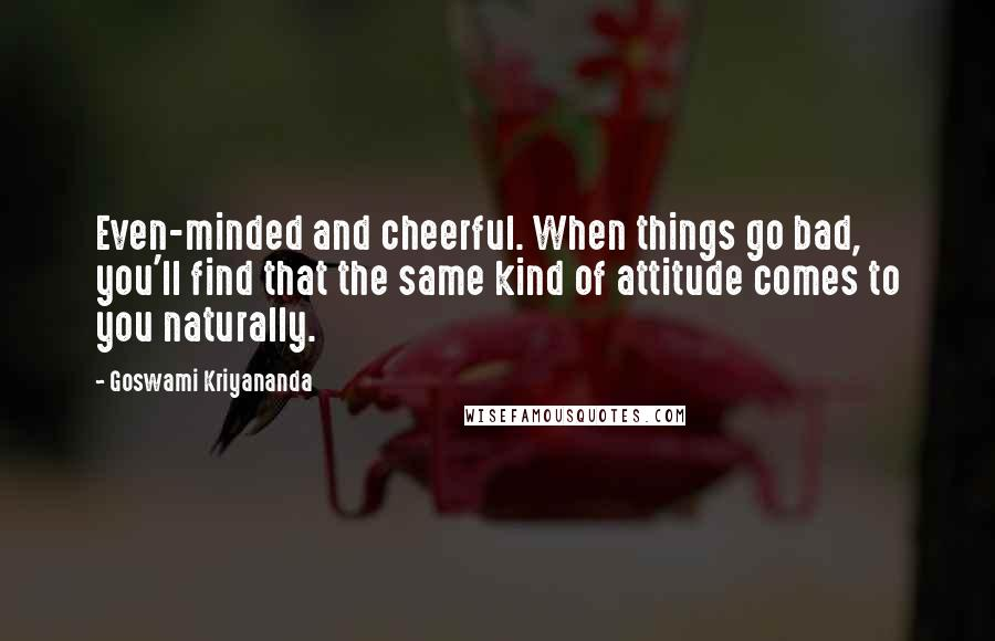 Goswami Kriyananda quotes: Even-minded and cheerful. When things go bad, you'll find that the same kind of attitude comes to you naturally.