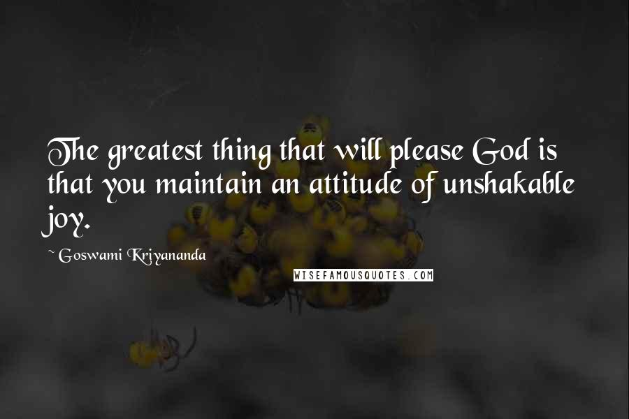 Goswami Kriyananda quotes: The greatest thing that will please God is that you maintain an attitude of unshakable joy.