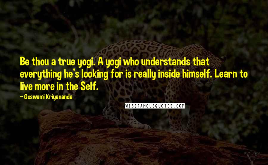 Goswami Kriyananda quotes: Be thou a true yogi. A yogi who understands that everything he's looking for is really inside himself. Learn to live more in the Self.
